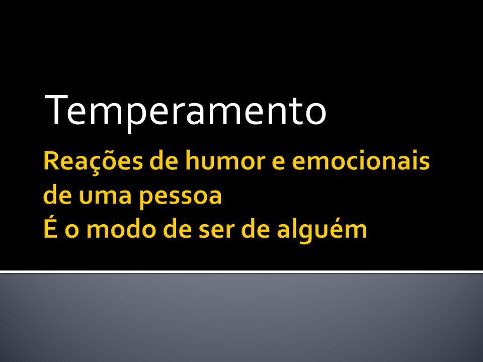 Reações de humor e emocionais de uma pessoa É o modo de ser de alguém