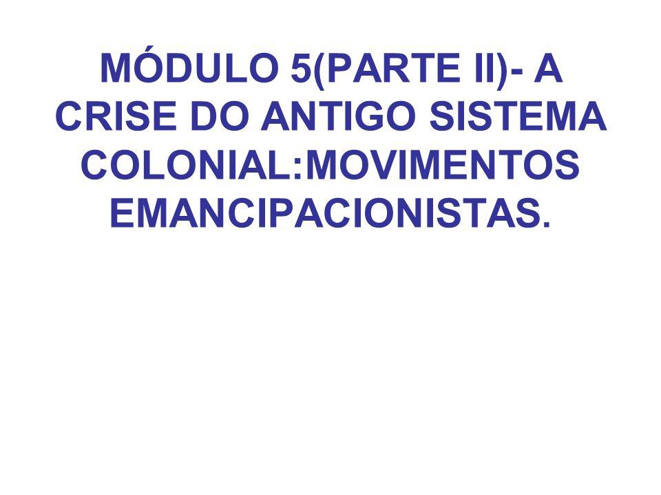 MÓDULO 5(PARTE II)- A CRISE DO ANTIGO SISTEMA COLONIAL:MOVIMENTOS EMANCIPACIONISTAS.