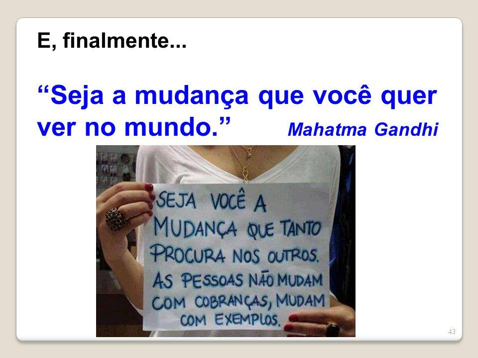 Seja a mudança que você quer ver no mundo. Mahatma Gandhi