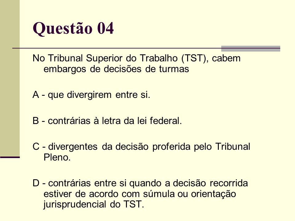 Questão 04 No Tribunal Superior do Trabalho (TST), cabem embargos de decisões de turmas. A - que divergirem entre si.