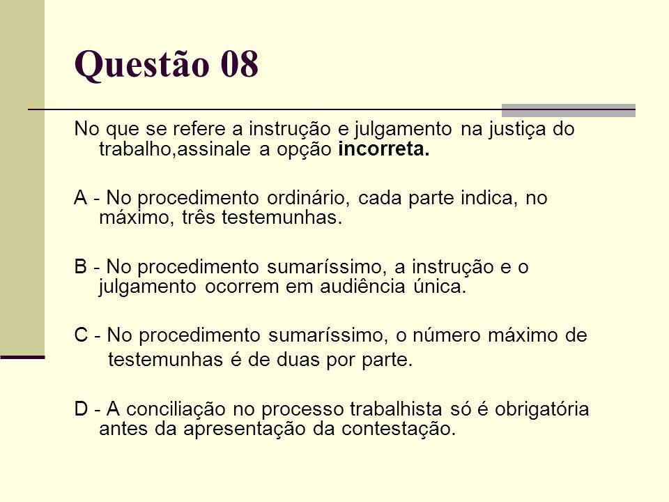 Questão 08No que se refere a instrução e julgamento na justiça do trabalho,assinale a opção incorreta.
