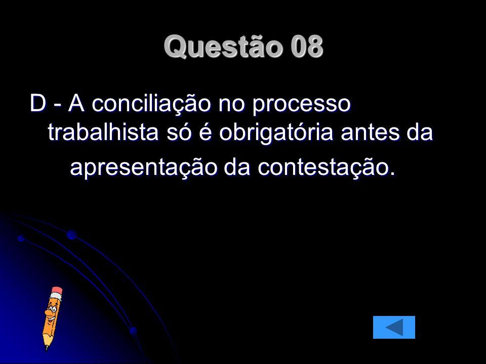 Questão 08 D - A conciliação no processo trabalhista só é obrigatória antes da.