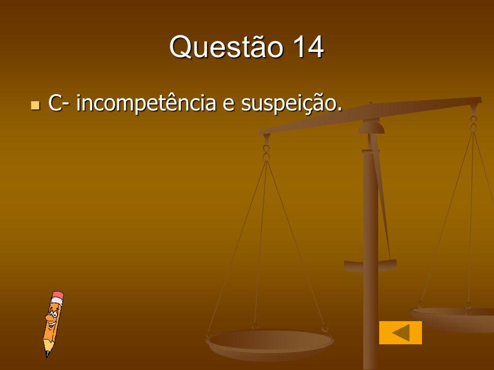 Questão 14 C- incompetência e suspeição.
