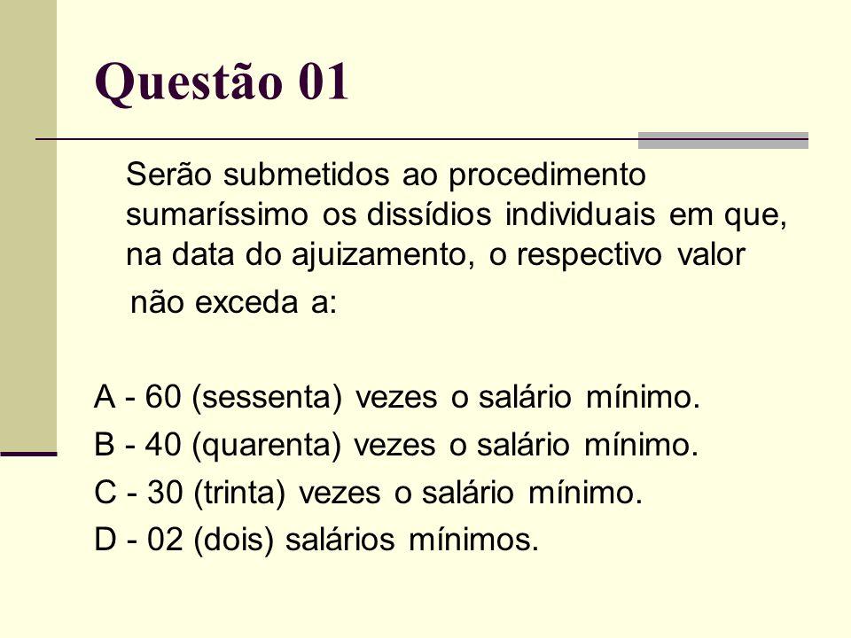Questão 01 Serão submetidos ao procedimento sumaríssimo os dissídios individuais em que, na data do ajuizamento, o respectivo valor.