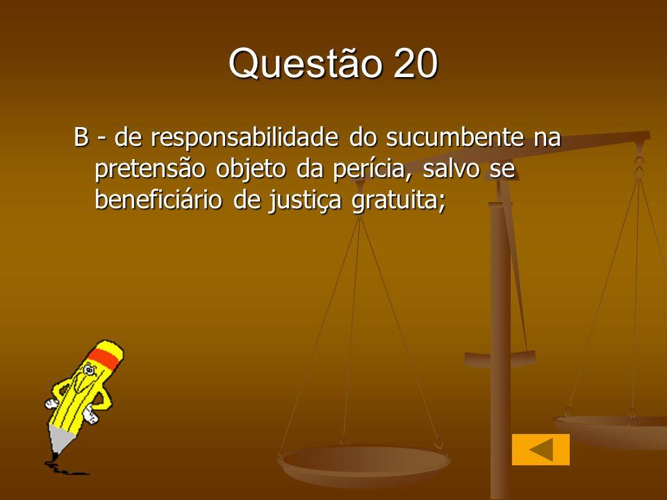 Questão 20 B - de responsabilidade do sucumbente na pretensão objeto da perícia, salvo se beneficiário de justiça gratuita;