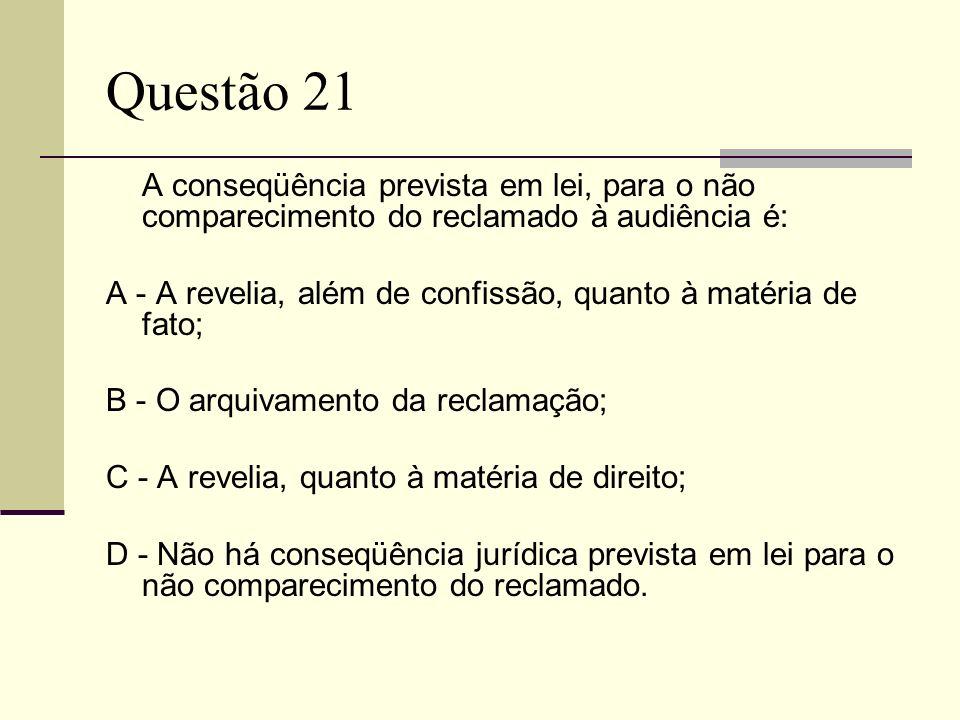 Questão 21A conseqüência prevista em lei, para o não comparecimento do reclamado à audiência é:
