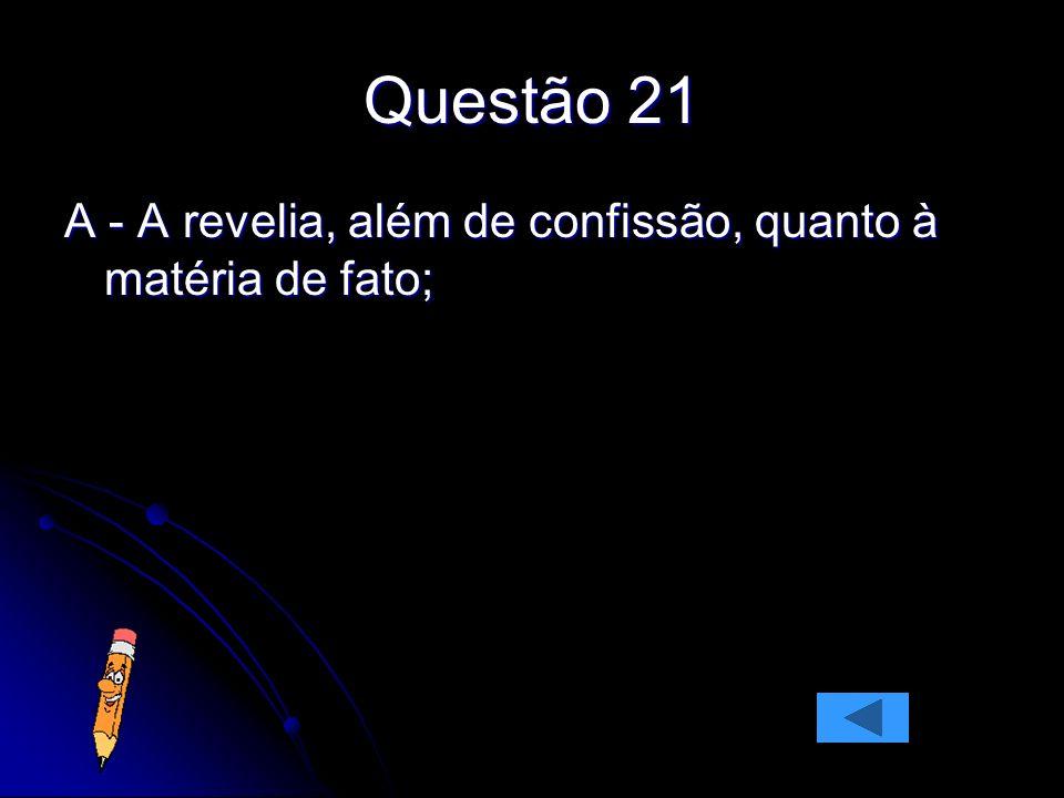 Questão 21 A - A revelia, além de confissão, quanto à matéria de fato;