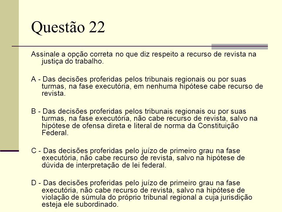 Questão 22Assinale a opção correta no que diz respeito a recurso de revista na justiça do trabalho.
