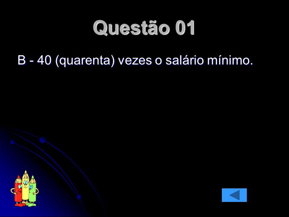 Questão 01 B - 40 (quarenta) vezes o salário mínimo.