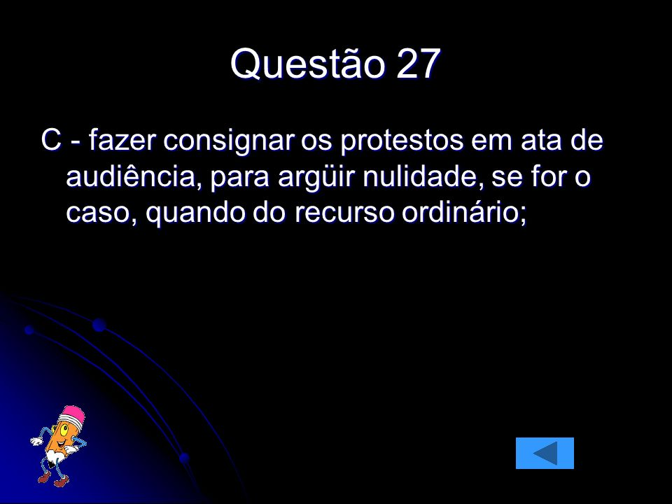 Questão 27C - fazer consignar os protestos em ata de audiência, para argüir nulidade, se for o caso, quando do recurso ordinário;