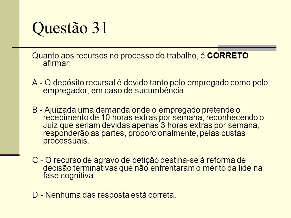 Questão 31Quanto aos recursos no processo do trabalho, é CORRETO afirmar: