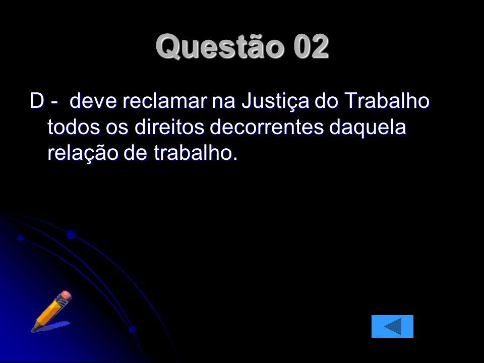Questão 02D - deve reclamar na Justiça do Trabalho todos os direitos decorrentes daquela relação de trabalho.
