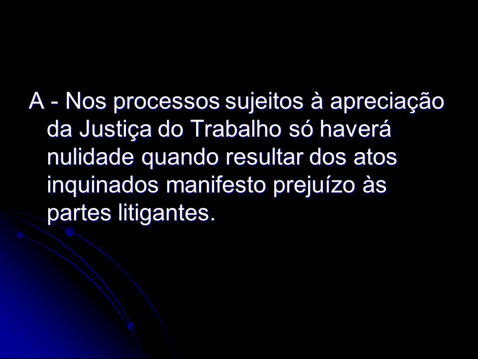 A - Nos processos sujeitos à apreciação da Justiça do Trabalho só haverá nulidade quando resultar dos atos inquinados manifesto prejuízo às partes litigantes.