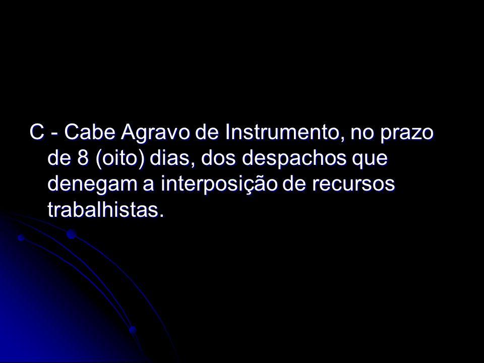 C - Cabe Agravo de Instrumento, no prazo de 8 (oito) dias, dos despachos que denegam a interposição de recursos trabalhistas.