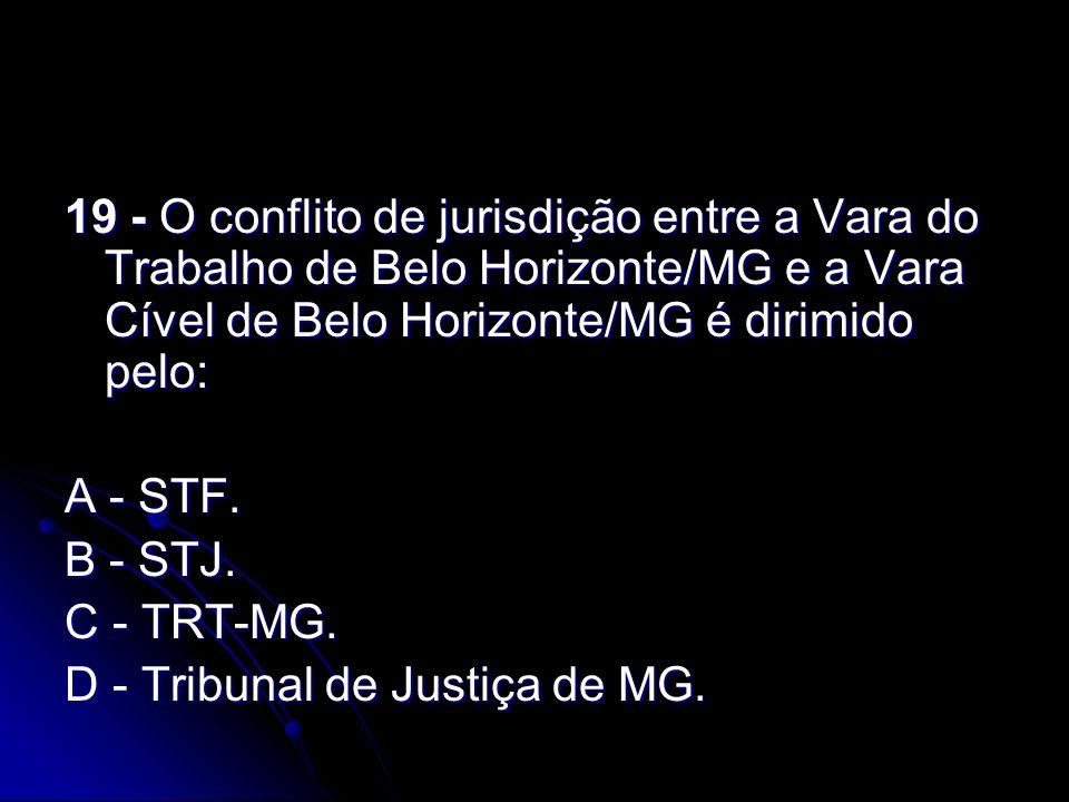 19 - O conflito de jurisdição entre a Vara do Trabalho de Belo Horizonte/MG e a Vara Cível de Belo Horizonte/MG é dirimido pelo: