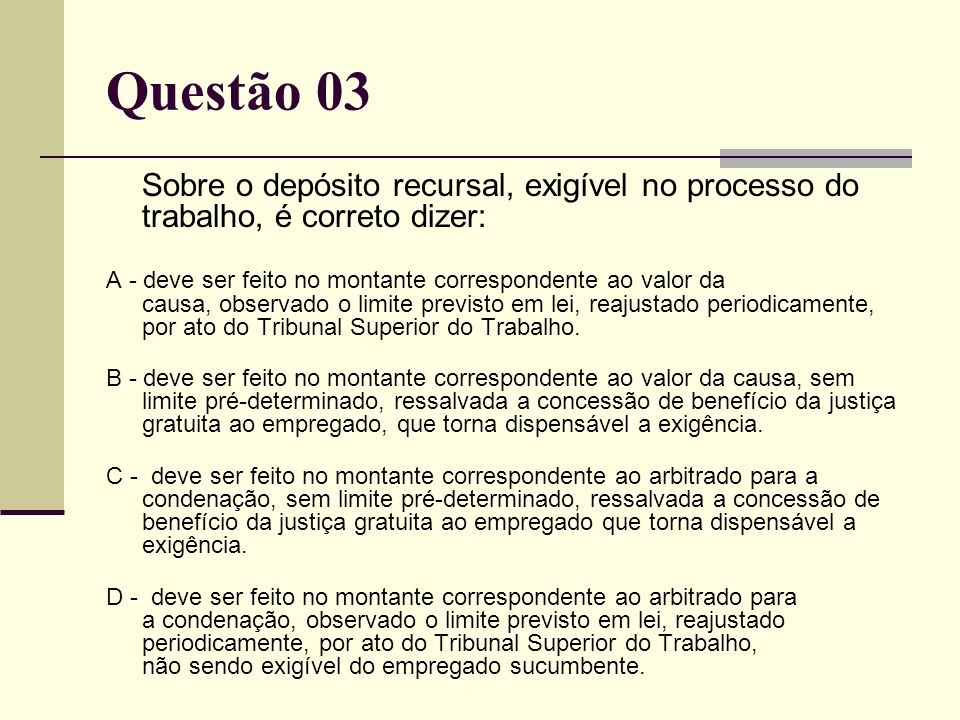 Questão 03 Sobre o depósito recursal, exigível no processo do trabalho, é correto dizer: