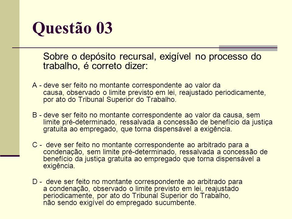 Questão 03Sobre o depósito recursal, exigível no processo do trabalho, é correto dizer: