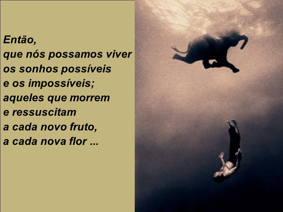 Então,que nós possamos viver. os sonhos possíveis. e os impossíveis; aqueles que morrem. e ressuscitam.