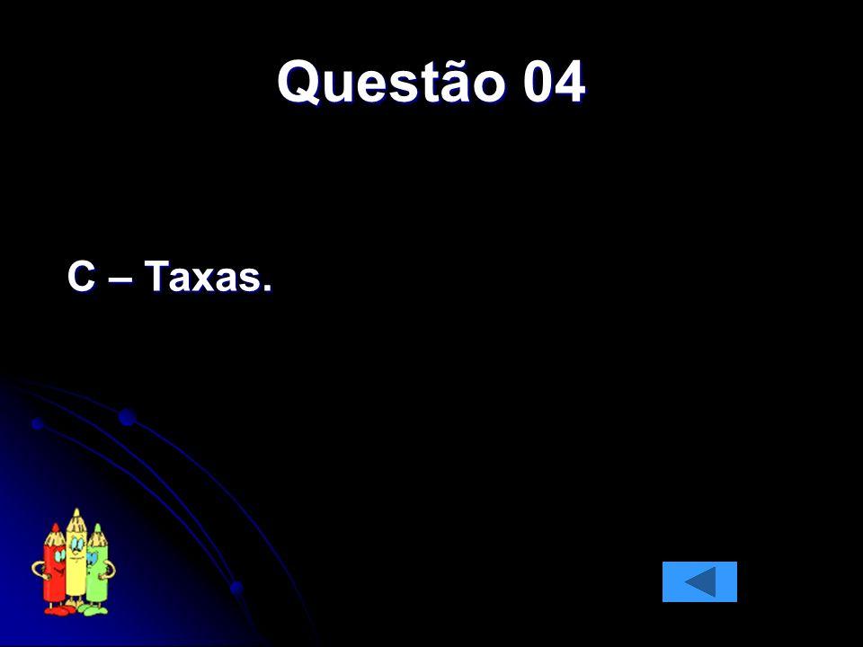 Questão 04 C – Taxas.