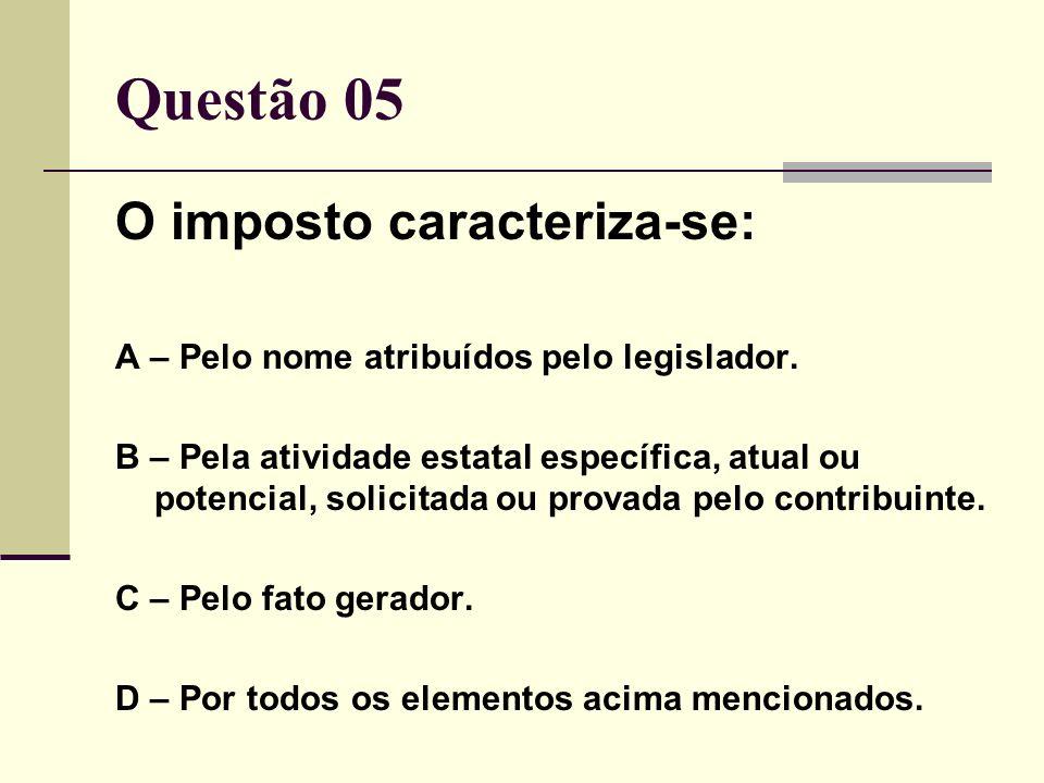 Questão 05 O imposto caracteriza-se: