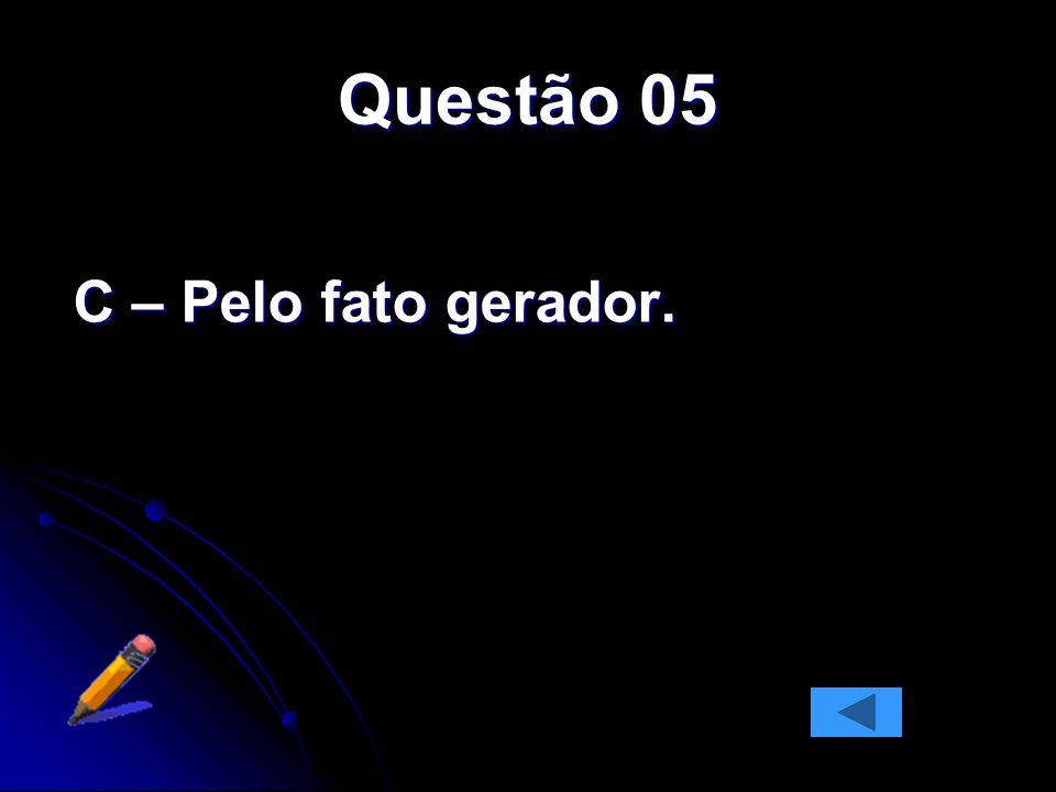 Questão 05 C – Pelo fato gerador.