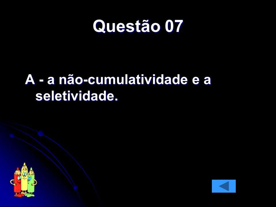 Questão 07 A - a não-cumulatividade e a seletividade.