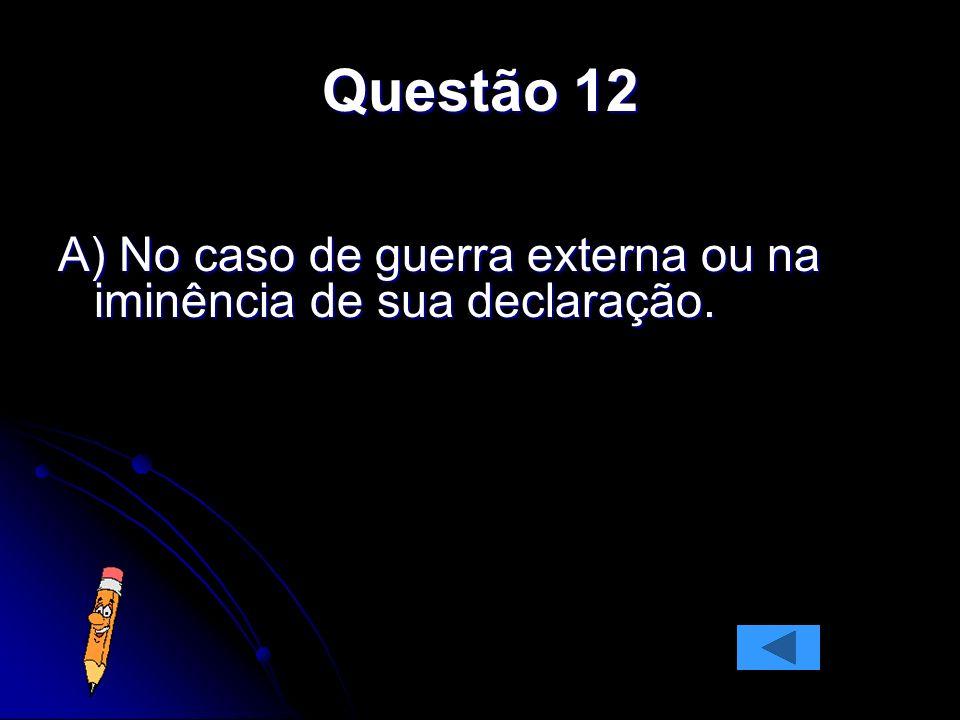 Questão 12 A) No caso de guerra externa ou na iminência de sua declaração.