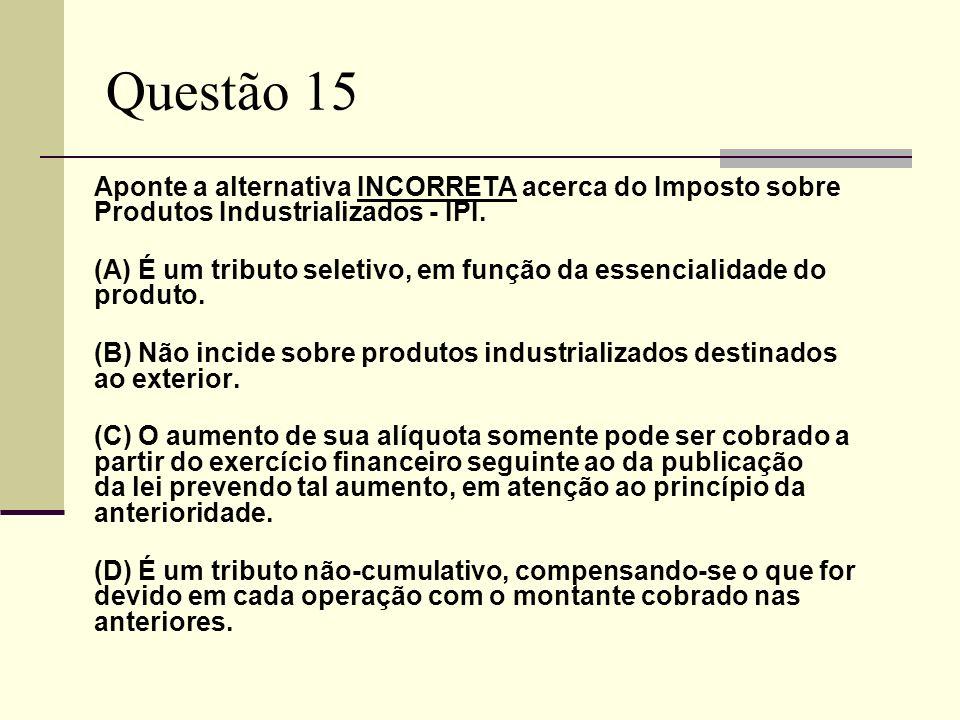 Questão 15 Aponte a alternativa INCORRETA acerca do Imposto sobre Produtos Industrializados - IPI.
