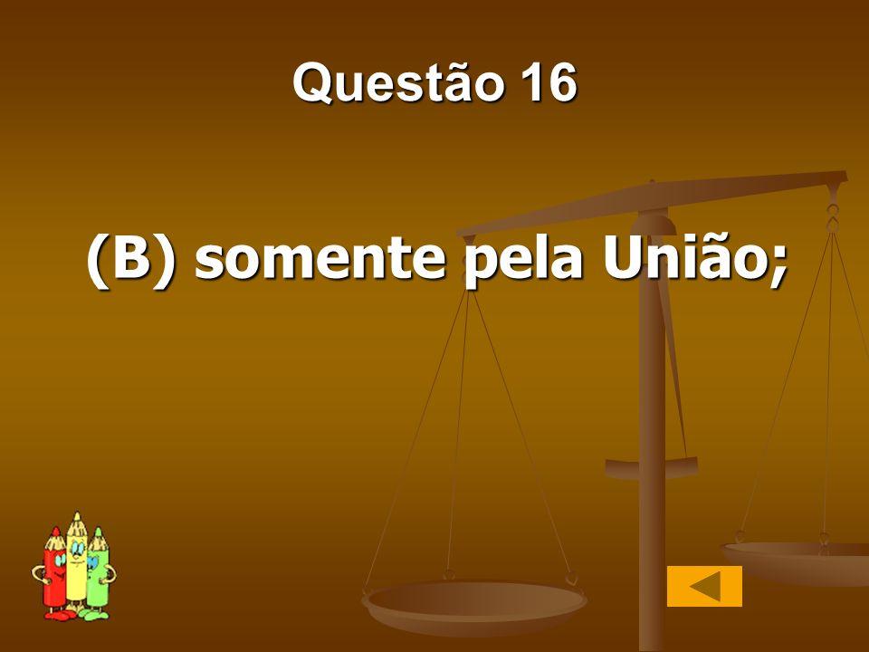 Questão 16 (B) somente pela União;