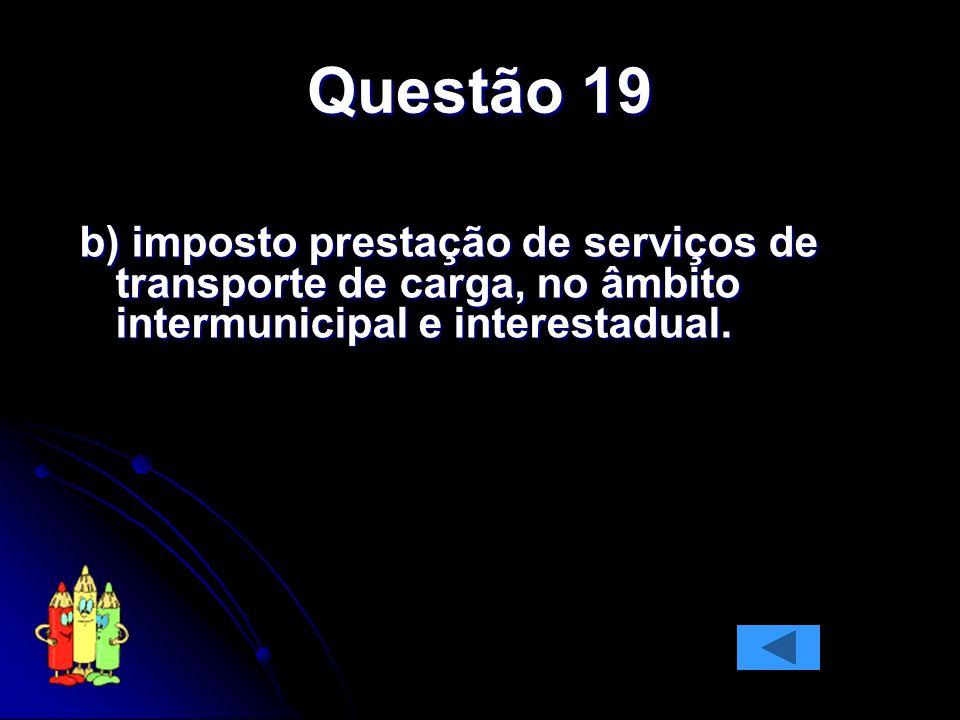 Questão 19 b) imposto prestação de serviços de transporte de carga, no âmbito intermunicipal e interestadual.