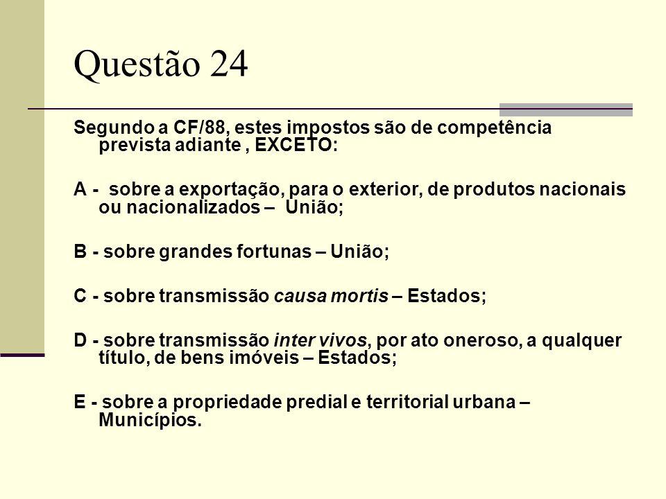 Questão 24 Segundo a CF/88, estes impostos são de competência prevista adiante , EXCETO: