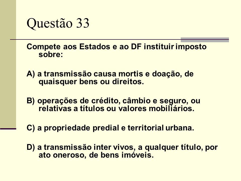 Questão 33 Compete aos Estados e ao DF instituir imposto sobre: