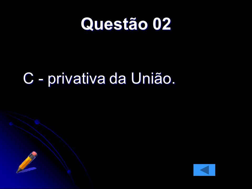 Questão 02 C - privativa da União.