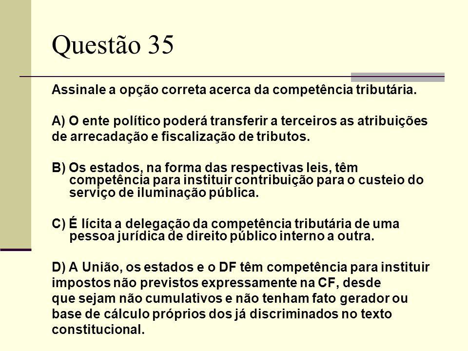 Questão 35 Assinale a opção correta acerca da competência tributária.