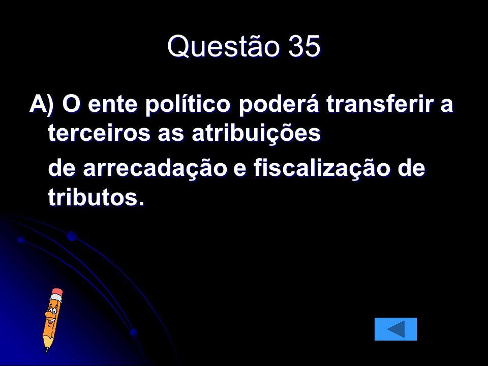 Questão 35 A) O ente político poderá transferir a terceiros as atribuições.