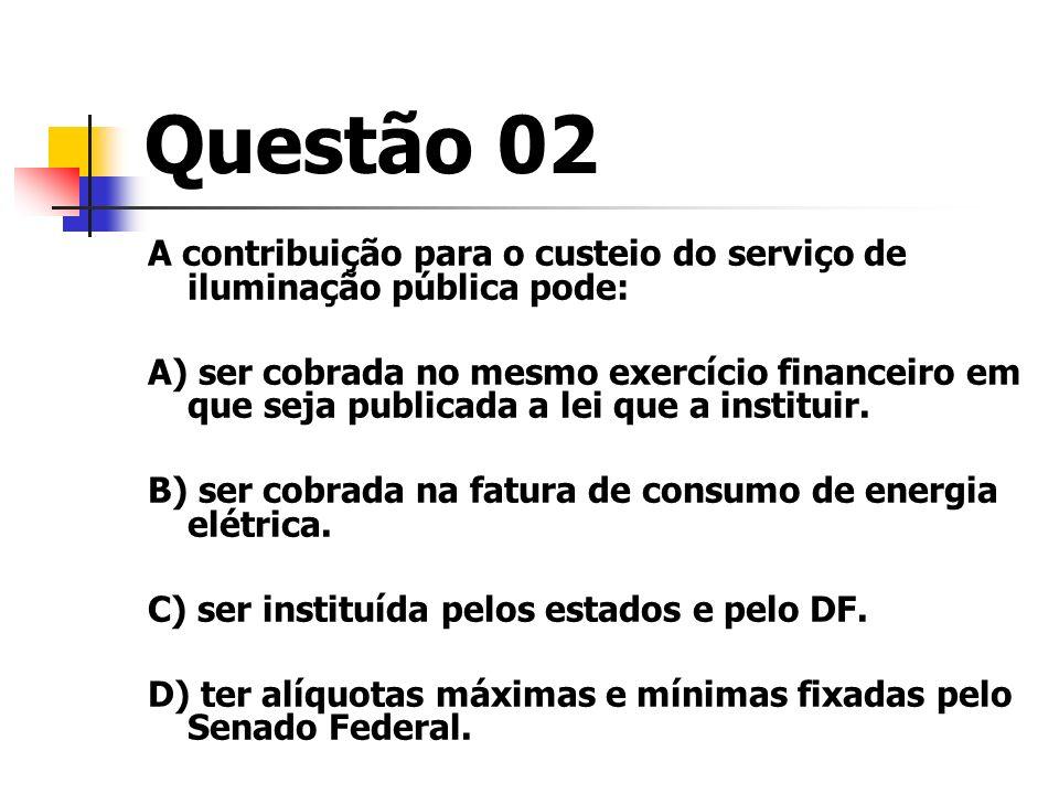Questão 02 A contribuição para o custeio do serviço de iluminação pública pode: