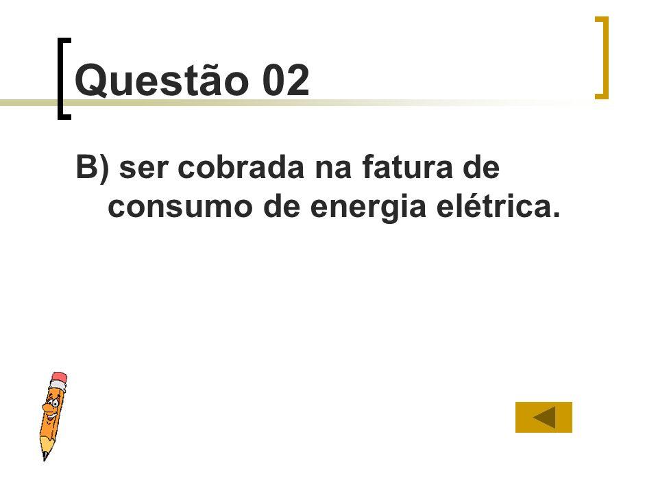 Questão 02 B) ser cobrada na fatura de consumo de energia elétrica.