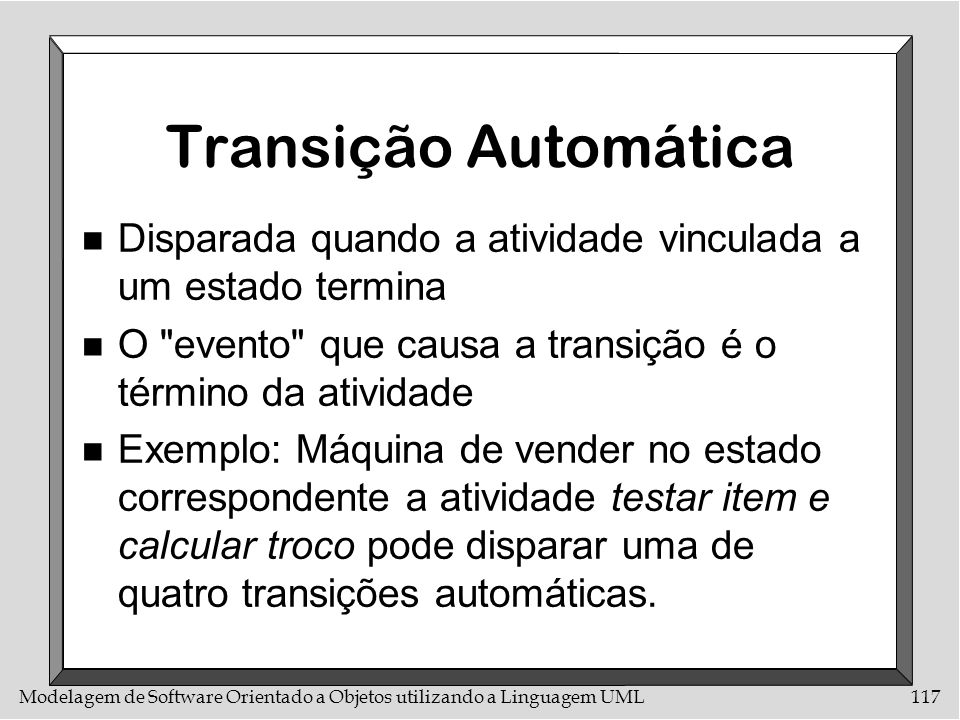 Transição Automática Disparada quando a atividade vinculada a um estado termina. O evento que causa a transição é o término da atividade.