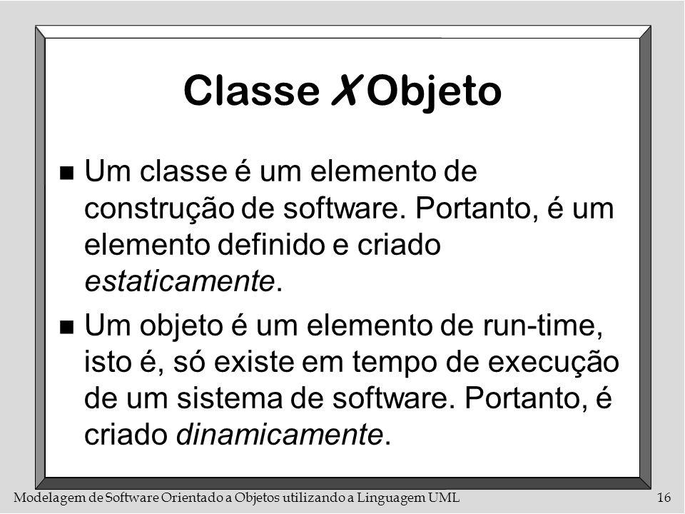 Classe X Objeto Um classe é um elemento de construção de software. Portanto, é um elemento definido e criado estaticamente.