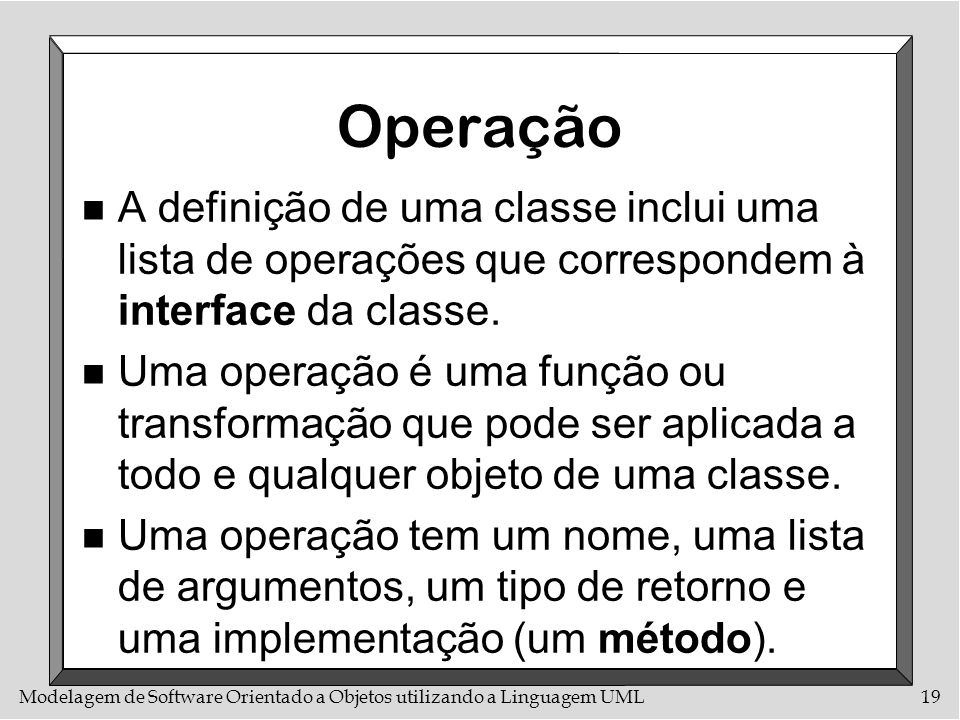 OperaçãoA definição de uma classe inclui uma lista de operações que correspondem à interface da classe.