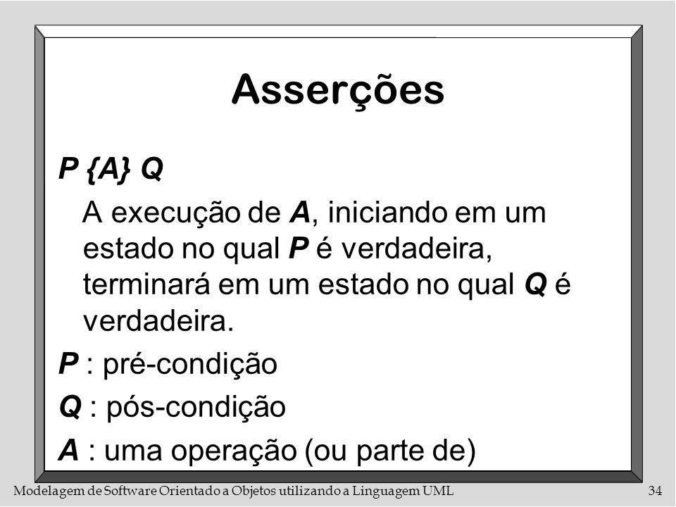 Asserções P {A} Q. A execução de A, iniciando em um estado no qual P é verdadeira, terminará em um estado no qual Q é verdadeira.