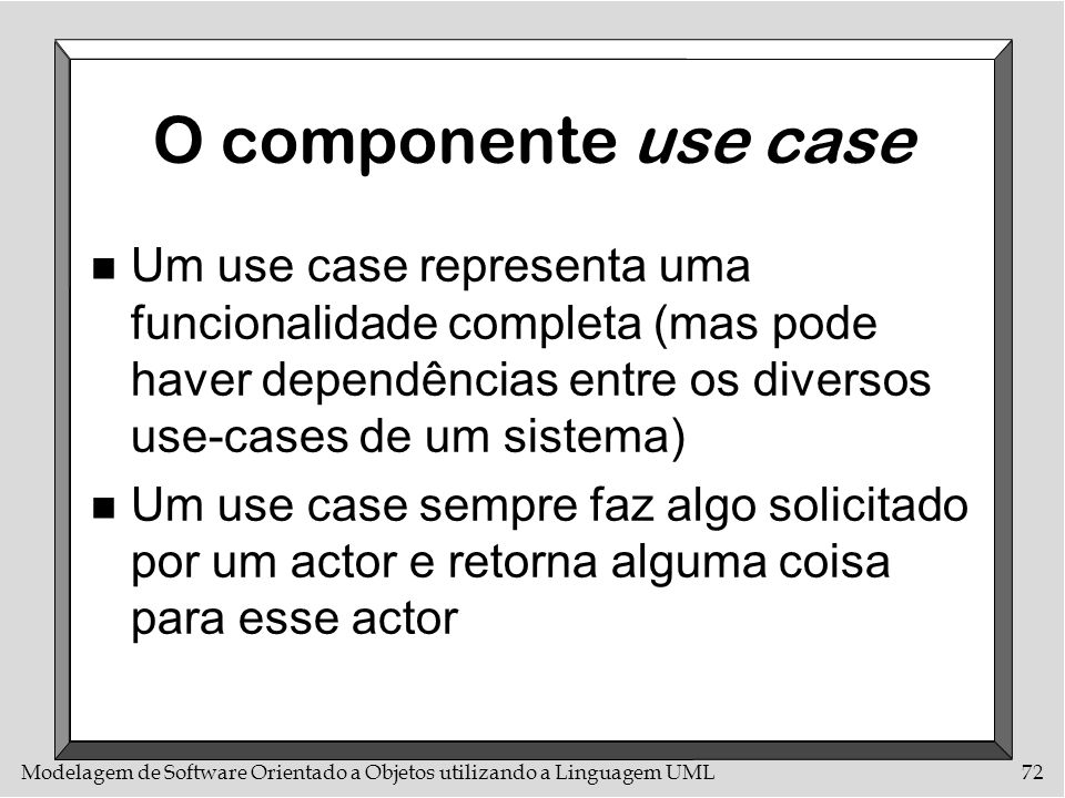 O componente use caseUm use case representa uma funcionalidade completa (mas pode haver dependências entre os diversos use-cases de um sistema)