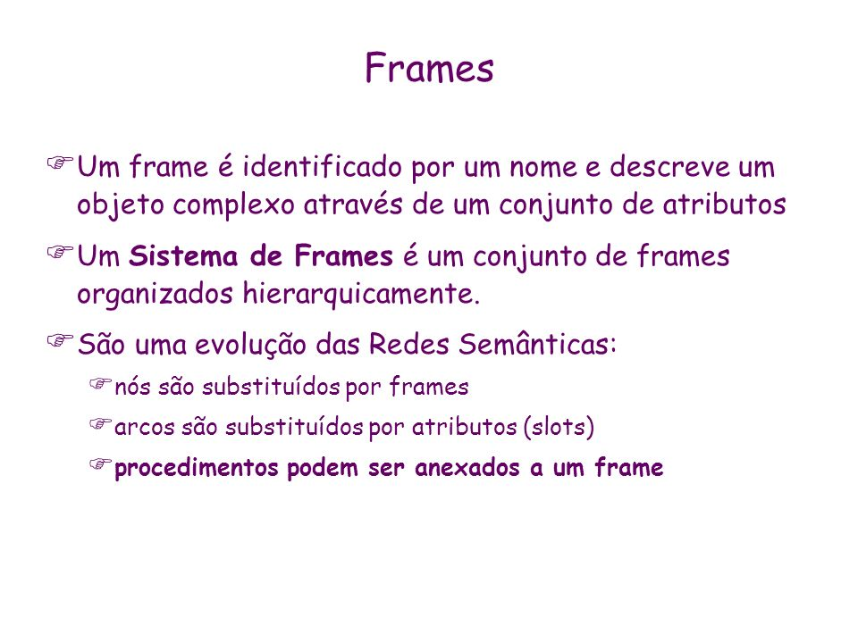 FramesUm frame é identificado por um nome e descreve um objeto complexo através de um conjunto de atributos.