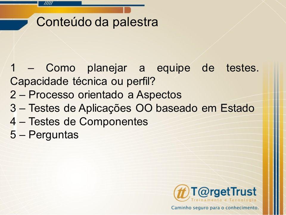Conteúdo da palestra 1 – Como planejar a equipe de testes. Capacidade técnica ou perfil 2 – Processo orientado a Aspectos.