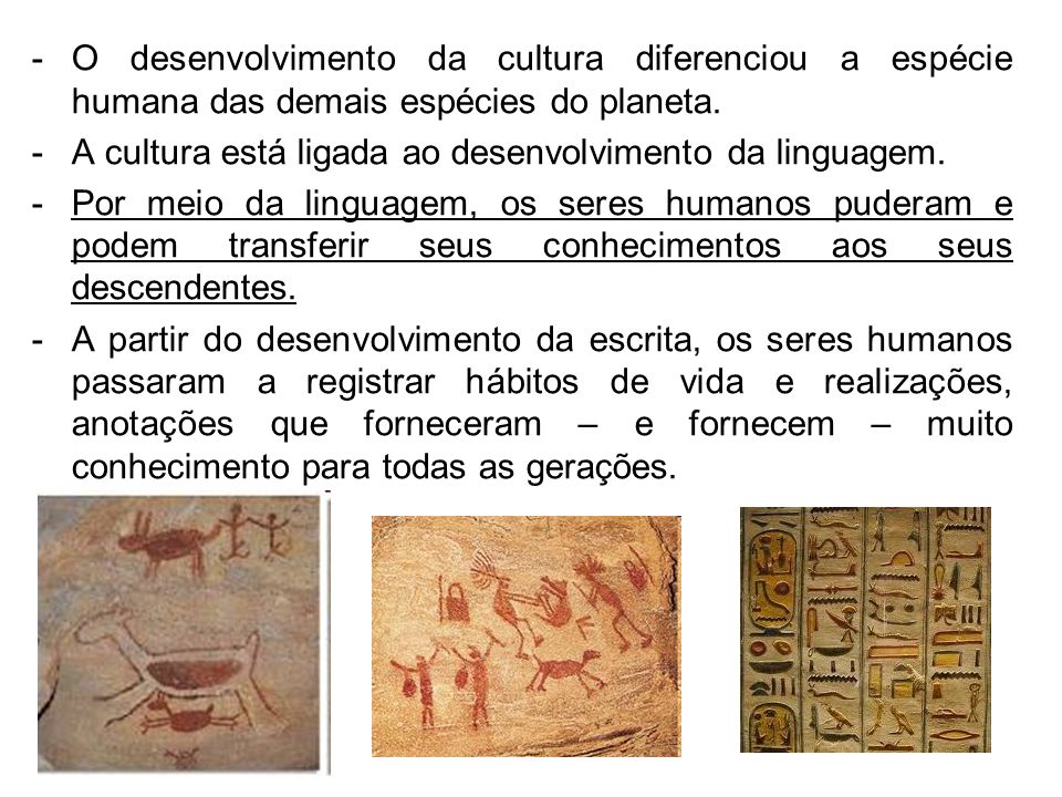 O desenvolvimento da cultura diferenciou a espécie humana das demais espécies do planeta.