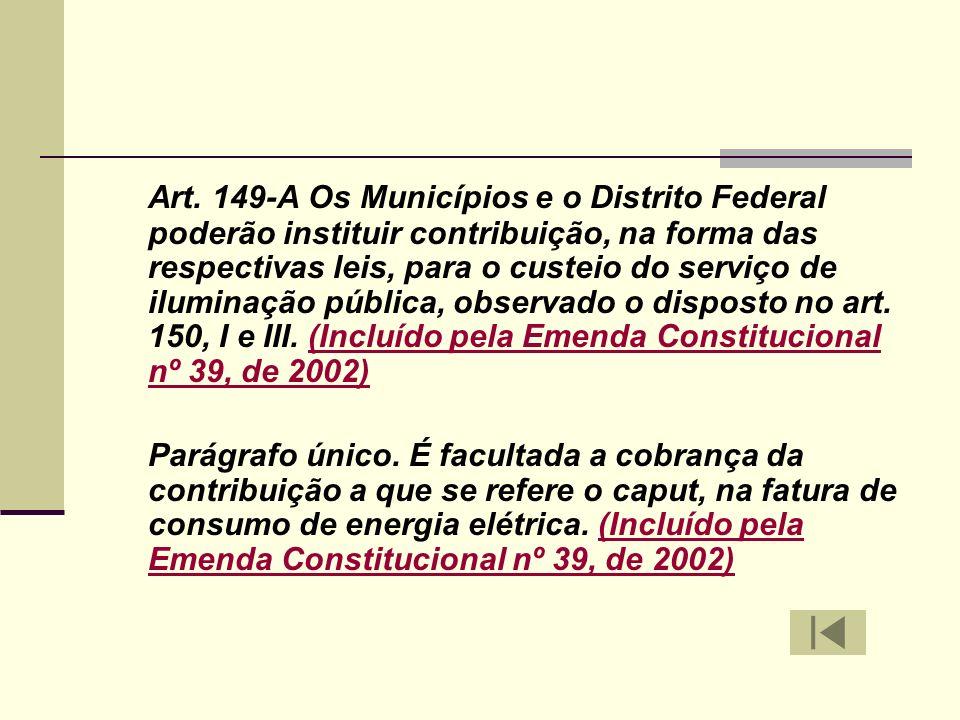 Art. 149-A Os Municípios e o Distrito Federal poderão instituir contribuição, na forma das respectivas leis, para o custeio do serviço de iluminação pública, observado o disposto no art. 150, I e III. (Incluído pela Emenda Constitucional nº 39, de 2002)