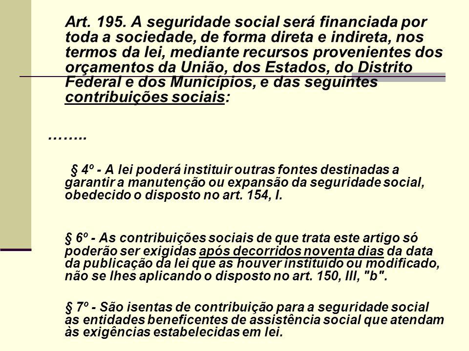 Art. 195. A seguridade social será financiada por toda a sociedade, de forma direta e indireta, nos termos da lei, mediante recursos provenientes dos orçamentos da União, dos Estados, do Distrito Federal e dos Municípios, e das seguintes contribuições sociais: