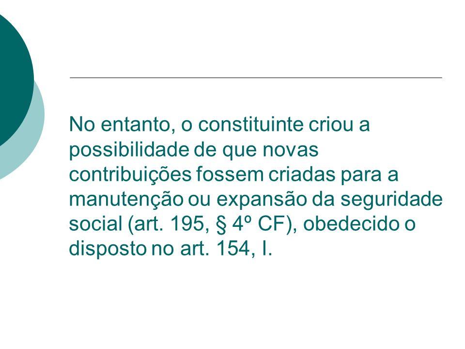 No entanto, o constituinte criou a possibilidade de que novas contribuições fossem criadas para a manutenção ou expansão da seguridade social (art.
