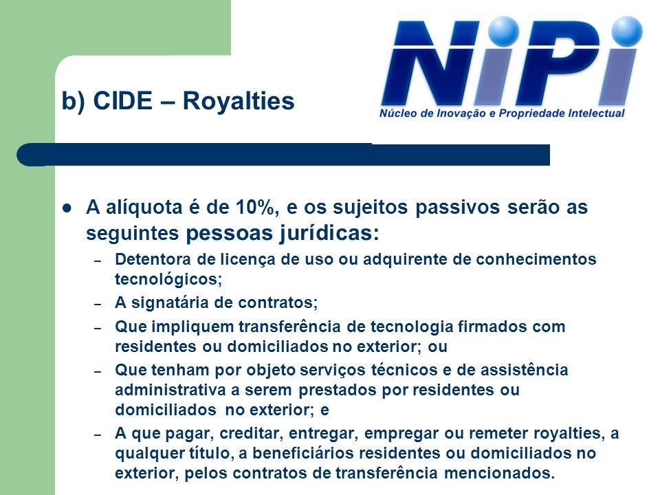 b) CIDE – RoyaltiesA alíquota é de 10%, e os sujeitos passivos serão as seguintes pessoas jurídicas: