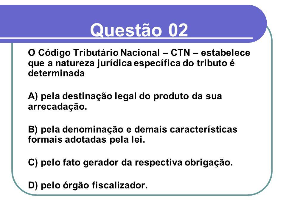 Questão 02 O Código Tributário Nacional – CTN – estabelece que a natureza jurídica específica do tributo é determinada.